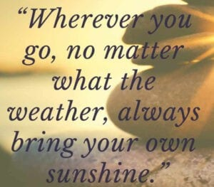Being positive. Bring your own sunshine